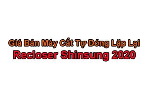 Bảng Báo Giá Recloser Shinsung - Korea 27kV 38kV 2020